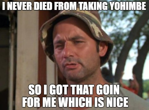 I never died from taking yohimbe, so I got that going for me which is nice